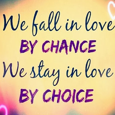 We fall in love by chance we stay in love by choice.