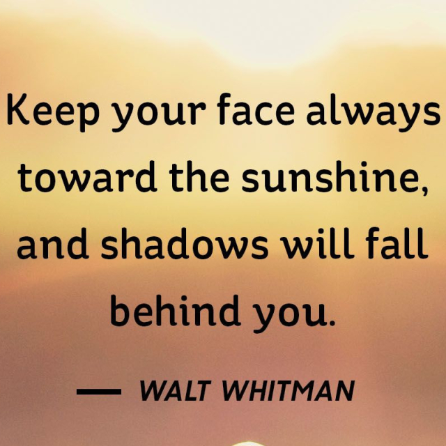 Keep your face toward the sunshine, and shadows will fall behind you.
