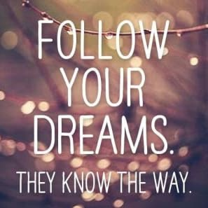 """""""Follow your dreams. They know the way"""""""