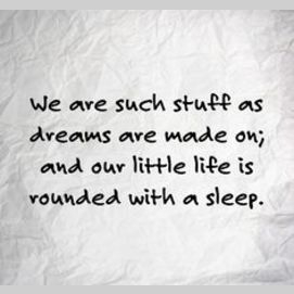 """""""We are such stuff as dreams are made on, and our little life is rounded with a sleep."""""""