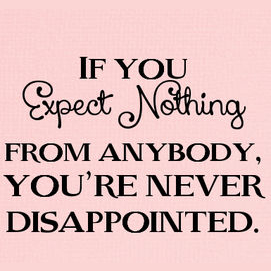 """""""If you expect nothing from anybody, you're never disappointed."""""""