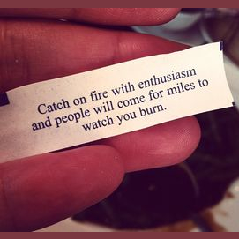 Catch on fire with enthusiasm and people will come for miles to watch you burn.