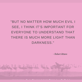 """But no matter how much evil I see, I think it's important for everyone to understand that there is much more light than darkness."""