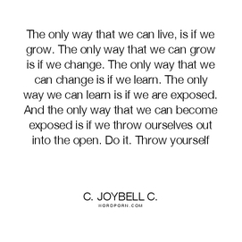 """The only way that we can live, is if we grow. The only way that we can grow is if we change. The only way that we can change is if we learn. The only way we can learn is if we are exposed. And the only way that we can become exposed is if we throw ourselves out into the open. Do it. Throw yourself."""