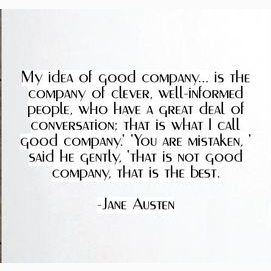 """My idea of good company...is the company of clever, well-informed people, who have a great deal of conversation; that is what I call good company."" ""You are mistaken,' said he gently, 'that is not good company, that is the best."""