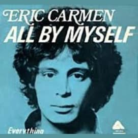 All By Myself, by Eric Carmen