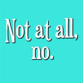 Not at all, no