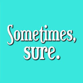 Sometimes, sure