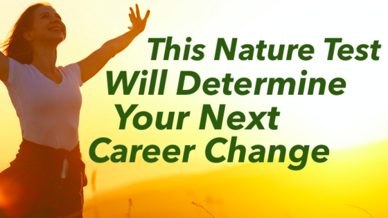 Nature can hold the key to your next move in life. You may be getting pretty tired of your current career or job. Why not shake things up a bit? This test will tell you what your next career move should be!