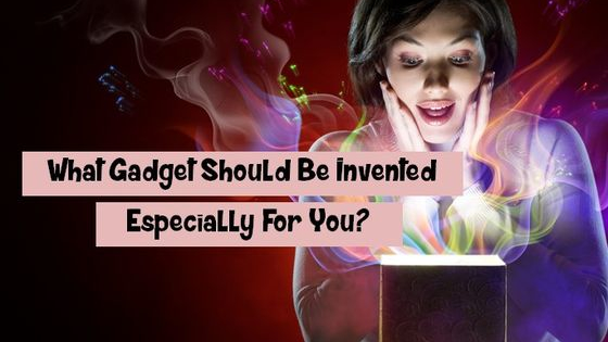 What would you consider the perfect gadget for you? Well, we think it's a gadget that answers just what you need. Come and find out what gadget should be invented especially for you!