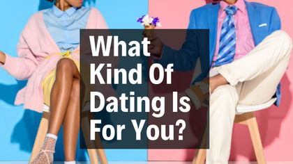 Not every is cut out for the same kind dating. What kind of dating is for you?