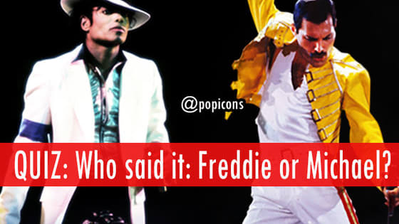 Who said it: Michael Jackson or Freddie Mercury?