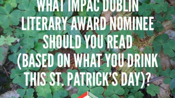 For our next read this St. Patrick's Day, we're looking to the green shores of Dublin. The annual IMPAC Dublin Literary Award is given each year to a novel longlisted based on recommendations from public librarians, so we know they're all good reads! Choose the drink you're most likely to imbibe tonight, and we'll serve you up an IMPAC nominee to check out the morning after.