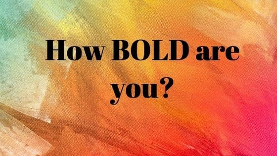 How bold a person are you really? I mean can you actually confront how you feel!