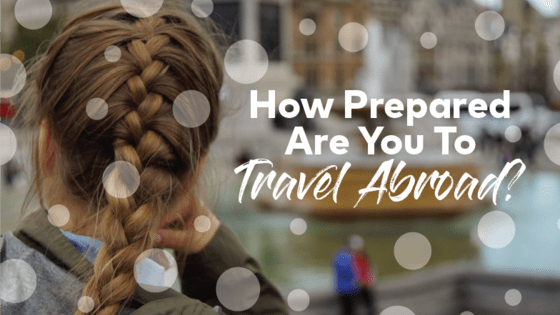 How prepared you are for an international adventure will ultimately define the experience that you have abroad. So, how prepared are you REALLY? Take our quiz to find out...