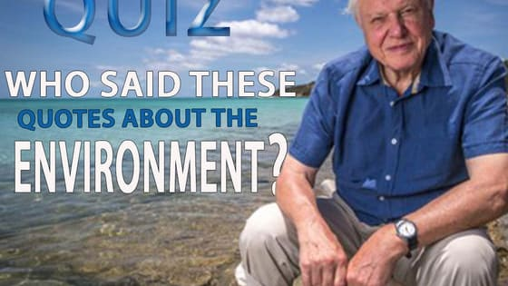 Can you correctly identify the speakers of these famous quotes about the environment using the picture clue in the question?