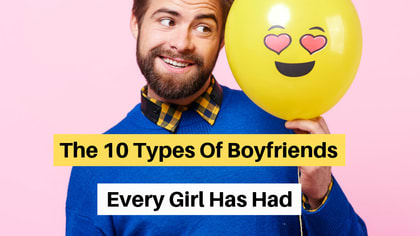 Chances are, you've dating at least one of these 10 types of boyfriends.