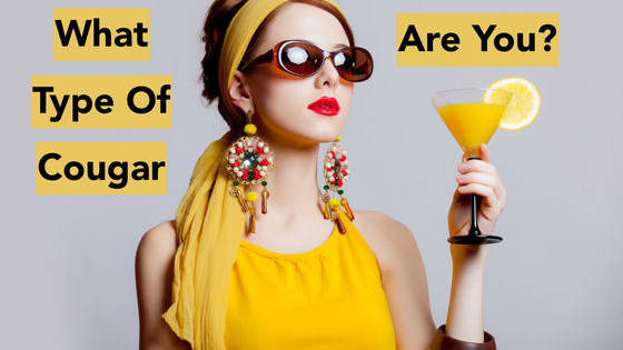 If you re a woman over the age of 45, you NEED to take this quiz. There are four types of cougars...which one are you?