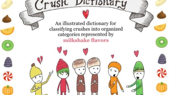 """The Crush Dictionary""  is an illustrated dictionary that categorizes crush types represented by different smoothie/milkshake flavors. Take this quiz to discover your crush flavor!   Learn more about The Crush Dictionary at: https://thecrushdictionary.carbonmade.com/"