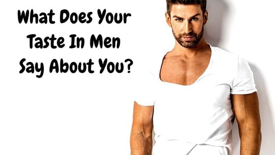 We can define your personality based off the men you like.