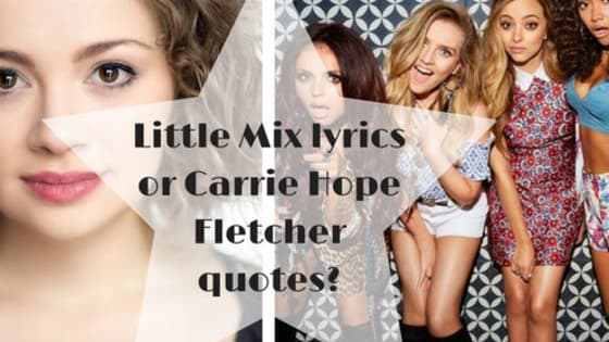 Do you know your Perrie from your Carrie, your Fletcher from your Mix. Well, we can find out for sure by deciphering whether these are lyrics from that girlband we know and love, or the wise words of YouTuber Carrie Hope Fletcher.