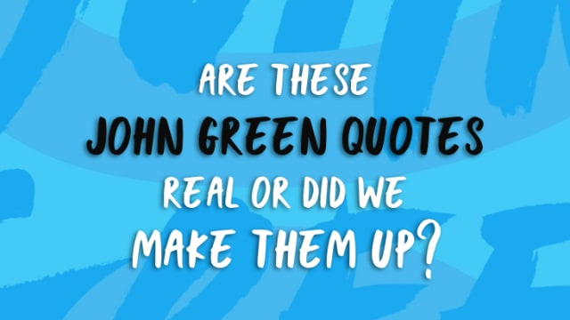 Can you tell which of these quotes were pulled from the pages of a John Green book, and which ones we came up with ourselves?
