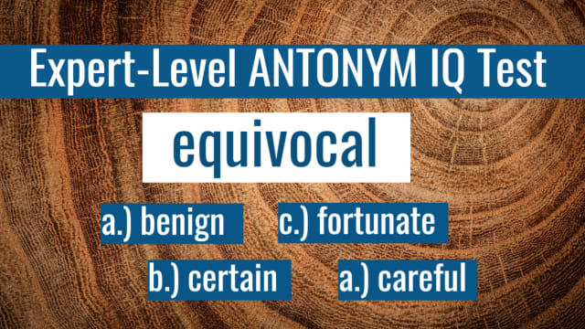 A thesaurus-like knowledge of synonyms is invaluable to any English-speaker, but true mastery of the language comes from the other side of this double-edged sword, as well: Antonyms. We'll show you a word and all you have to do is pick the most accurate antonym to its meaning. Simple, right? Just like with any real test, you won't know if you've passed until the end. Ready?