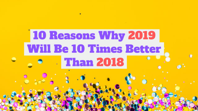 2018 was a bit of a sh*t show. Is 2019 destined to be the same? Here are 10 reasons why 2019 is gonna be WAY better than we thought it would be.