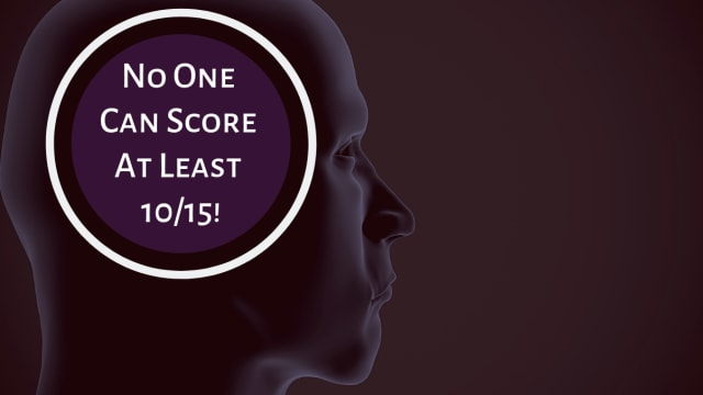 We gave this test to 100 college graduates and no one scored 10/15 or more.