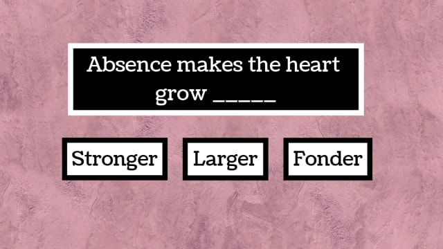 Absence makes the heart grow _____?
