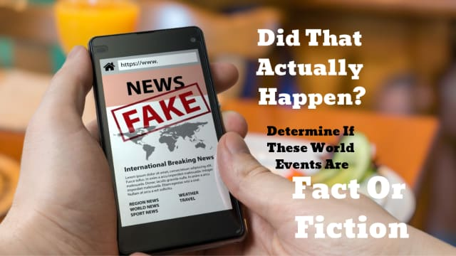 Being a knowledgeable person in the modern era means being able to determine fact from fiction. See if you can determine if these world events actually happened or if they were made up.