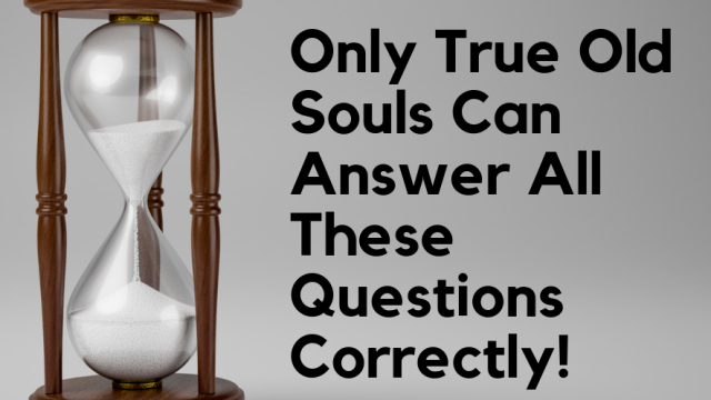 Answer these question to finally test whether you truly are an old soul!