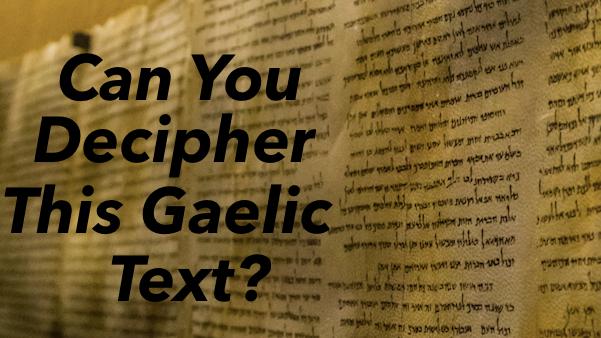 Gaelic is an ancient form of English but is still used in Irish tradition today. It's interesting to see how much Gaelic sounds like English, but don't be fooled it's quite difficult to decipher! Let's see how you do!