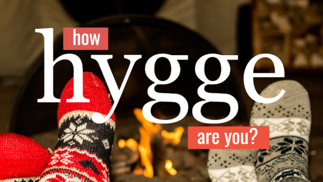 No such glorious word as Hygge exists in the English language. Come find out how capable of cozy, fulfilled contentness you actually are!