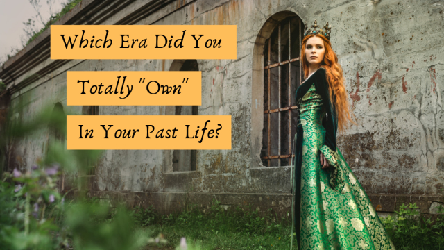 You may have had several past lives, but which one was your grandest hour? Find out which era you totally owned.