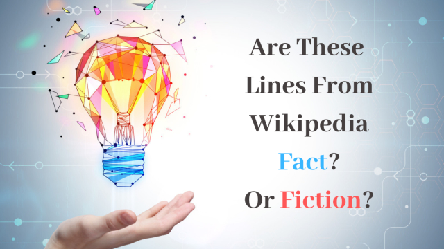 Wikipedia lists a lot of BS facts. Can you tell the difference between Wikipedia fact or fiction? Test your knowledge with this quiz!
