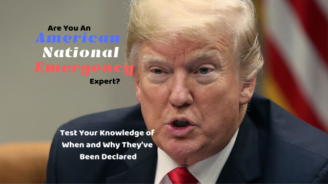 National emergencies are all the rage right now. Take this quiz to see if you're an expert on when and why they have been declared.
