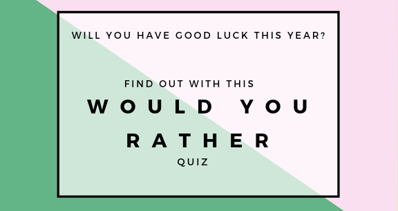 Take This Would You Rather Quiz To See How Lucky You Will Be This Year