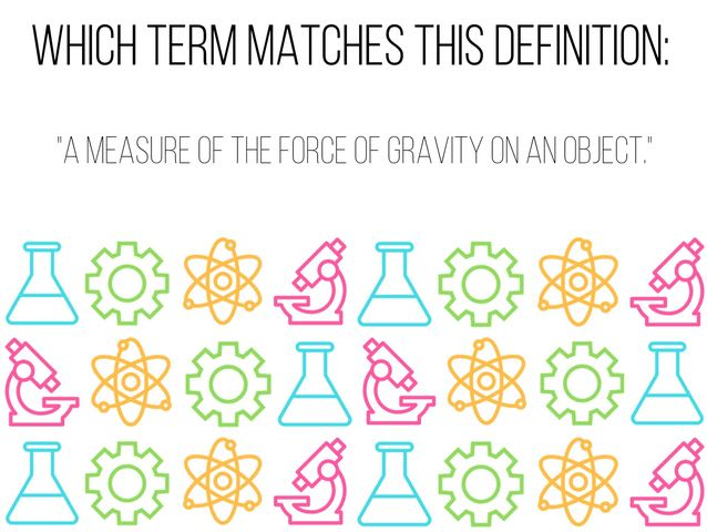 "Which term matches this definition: ""A measure of the force of gravity on an object."""